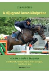 A díjugrató lovas kiképzése - Ne csak csináld, értsd is! - Gondolatok, melyek nélkül nincs lovaglás, csak lovon ülés