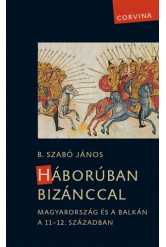 Háborúban Bizánccal - Magyarország és a Balkán a 11-12. században
