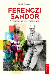 Ferenczi Sándor - A pszichoanalízis fenegyereke